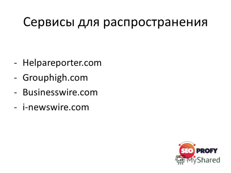Сервисы для распространения -Helpareporter.com -Grouphigh.com -Businesswire.com -i-newswire.com