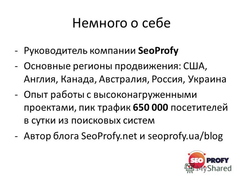 Немного о себе -Руководитель компании SeoProfy -Основные регионы продвижения: США, Англия, Канада, Австралия, Россия, Украина -Опыт работы с высоконагруженными проектами, пик трафик 650 000 посетителей в сутки из поисковых систем -Автор блога SeoProf