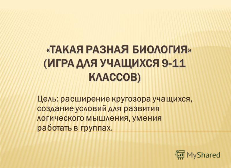 «ТАКАЯ РАЗНА Я БИОЛОГИЯ» ( И ГРА ДЛЯ УЧАЩИХСЯ 9-11 КЛАССОВ) «ТАКАЯ РАЗНА Я БИОЛОГИЯ» ( И ГРА ДЛЯ УЧАЩИХСЯ 9-11 КЛАССОВ) Цель: расширение кругозора учащихся, создание условий для развития логического мышления, умения работать в группах.