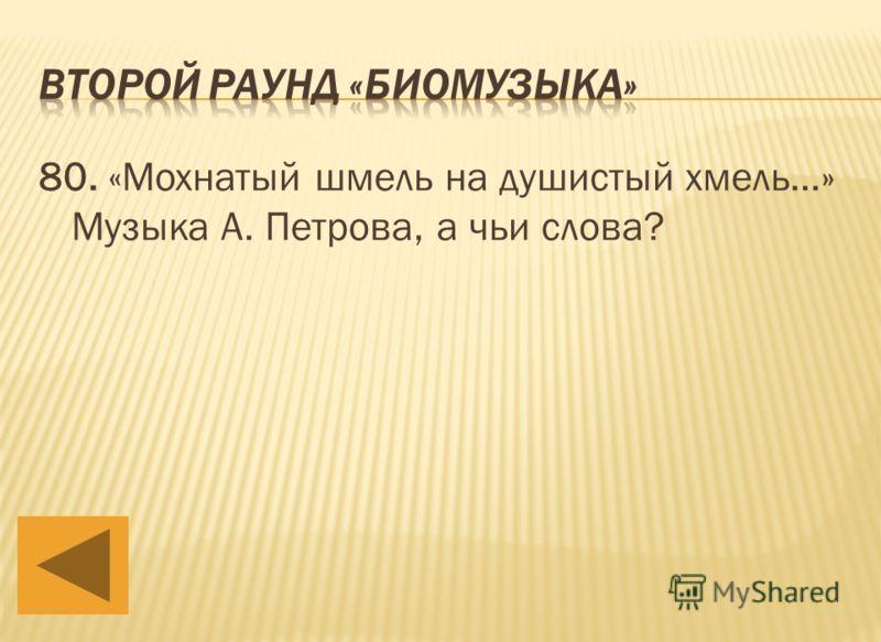 80. «Мохнатый шмель на душистый хмель…» Музыка А. Петрова, а чьи слова?