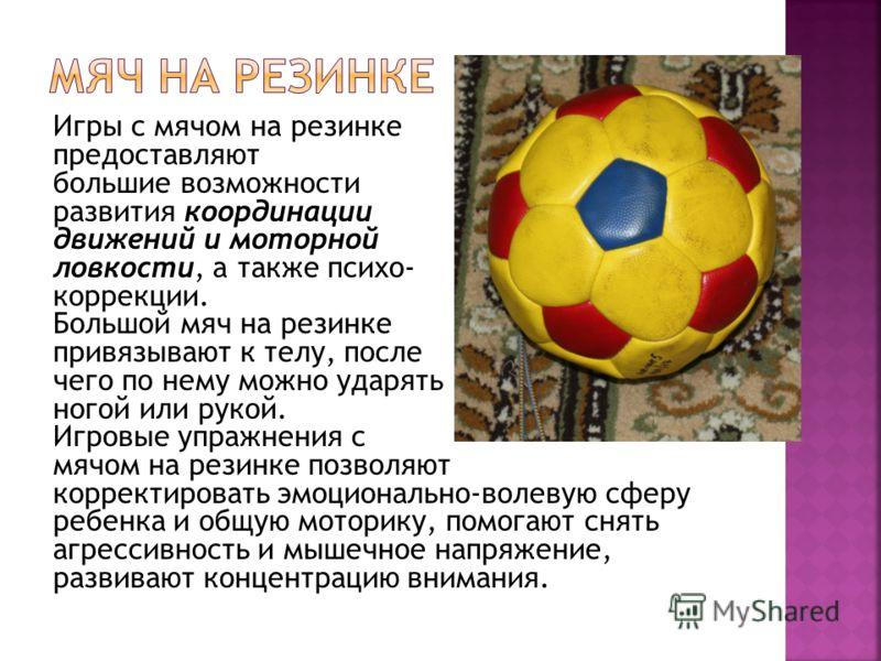 Игры с мячом на резинке предоставляют большие возможности развития координации движений и моторной ловкости, а также психо- коррекции. Большой мяч на резинке привязывают к телу, после чего по нему можно ударять ногой или рукой. Игровые упражнения с м