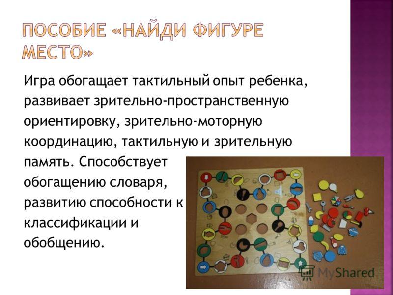 Игра обогащает тактильный опыт ребенка, развивает зрительно-пространственную ориентировку, зрительно-моторную координацию, тактильную и зрительную память. Способствует обогащению словаря, развитию способности к классификации и обобщению.