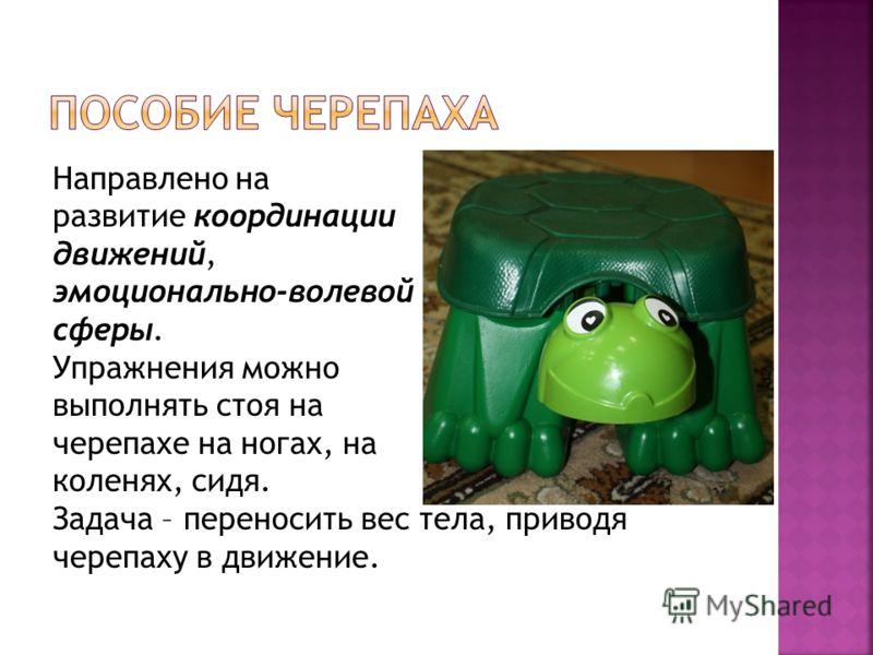 Направлено на развитие координации движений, эмоционально-волевой сферы. Упражнения можно выполнять стоя на черепахе на ногах, на коленях, сидя. Задача – переносить вес тела, приводя черепаху в движение.