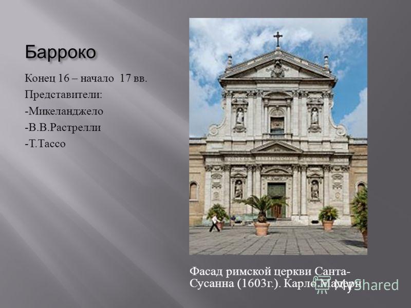 Барроко Конец 16 – начало 17 вв. Представители : - Микеланджело - В. В. Растрелли - Т. Тассо Фасад римской церкви Санта - Сусанна (1603 г.). Карло Мадерн