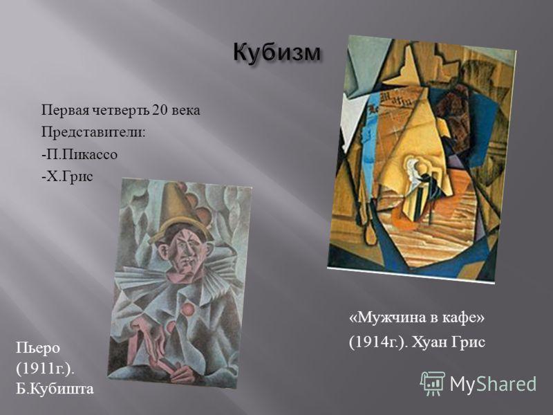 Первая четверть 20 века Представители : - П. Пикассо - Х. Грис « Мужчина в кафе » (1914 г.). Хуан Грис Пьеро (1911 г.). Б. Кубишта