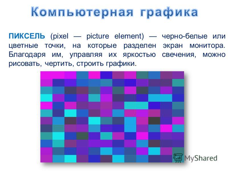 ПИКСЕЛЬ (pixel picture element) черно-белые или цветные точки, на которые разделен экран монитора. Благодаря им, управляя их яркостью свечения, можно рисовать, чертить, строить графики.