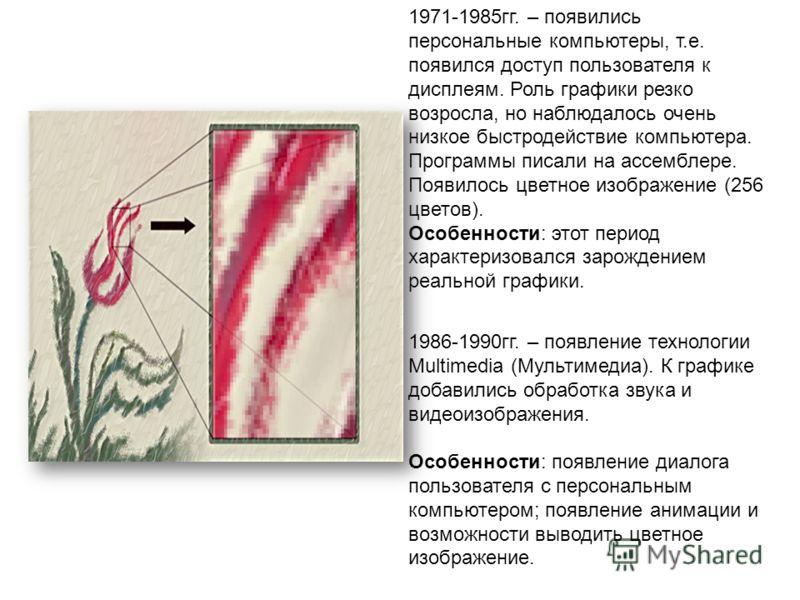 1971-1985гг. – появились персональные компьютеры, т.е. появился доступ пользователя к дисплеям. Роль графики резко возросла, но наблюдалось очень низкое быстродействие компьютера. Программы писали на ассемблере. Появилось цветное изображение (256 цве