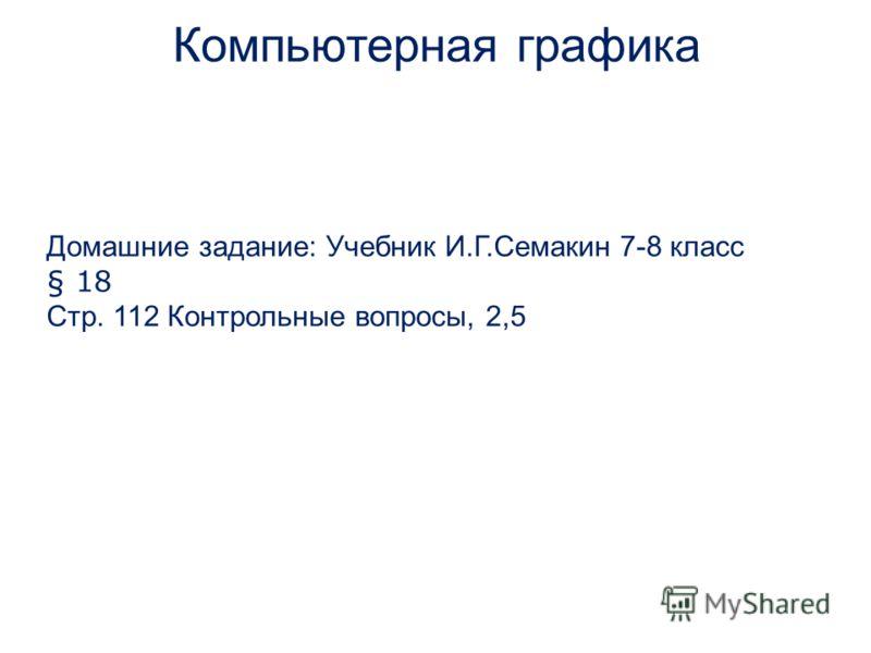 Домашние задание: Учебник И.Г.Семакин 7-8 класс § 18 Стр. 112 Контрольные вопросы, 2,5 Компьютерная графика