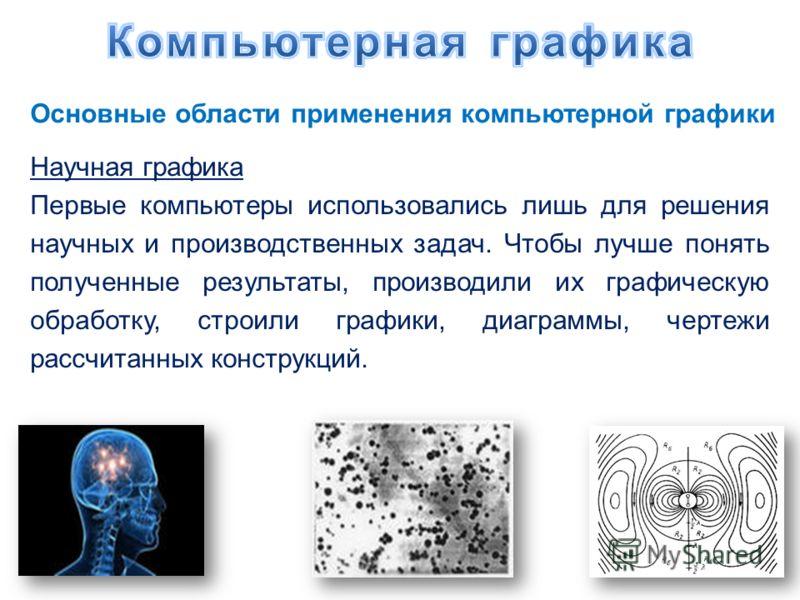 Основные области применения компьютерной графики Научная графика Первые компьютеры использовались лишь для решения научных и производственных задач. Чтобы лучше понять полученные результаты, производили их графическую обработку, строили графики, диаг