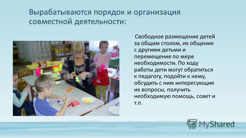 Вырабатываются порядок и организация совместной деятельности: Свободное размещение детей за общим столом, их общение с другими детьми и перемещение по мере необходимости. По ходу работы дети могут обратиться к педагогу, подойти к нему, обсудить с ним