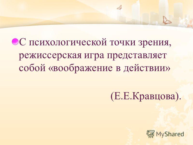 С психологической точки зрения, режиссерская игра представляет собой « воображение в действии » ( Е. Е. Кравцова ).