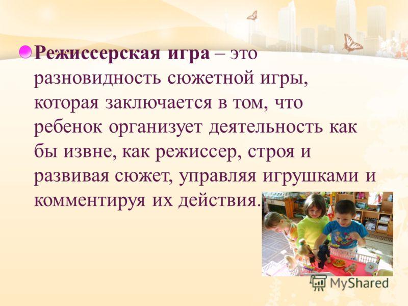 Режиссерская игра – это разновидность сюжетной игры, которая заключается в том, что ребенок организует деятельность как бы извне, как режиссер, строя и развивая сюжет, управляя игрушками и комментируя их действия.