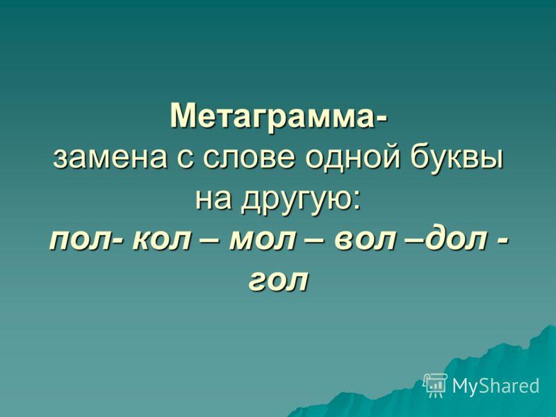 Метаграмма- замена с слове одной буквы на другую: пол- кол – мол – вол –дол - гол