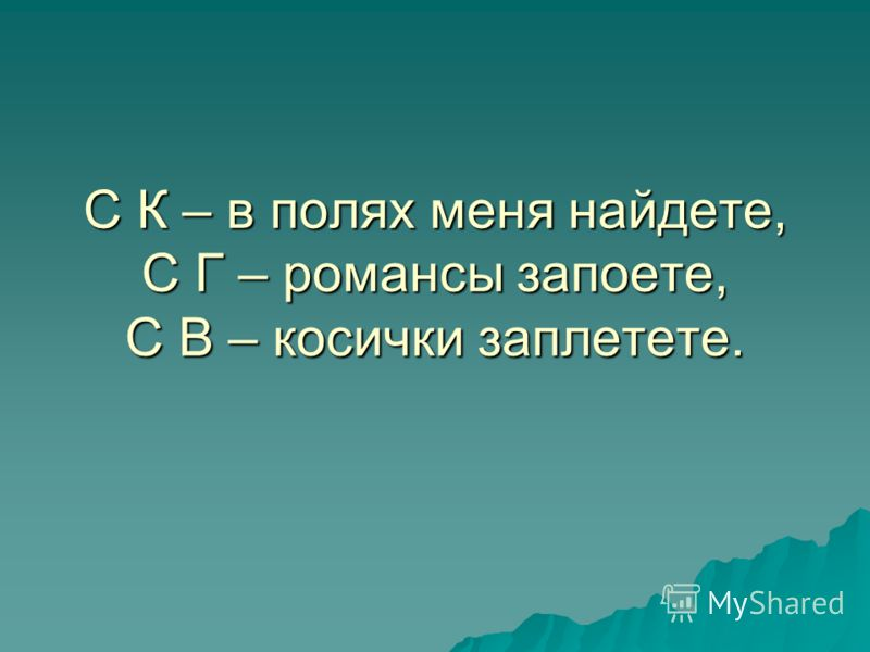 С К – в полях меня найдете, С Г – романсы запоете, С В – косички заплетете.