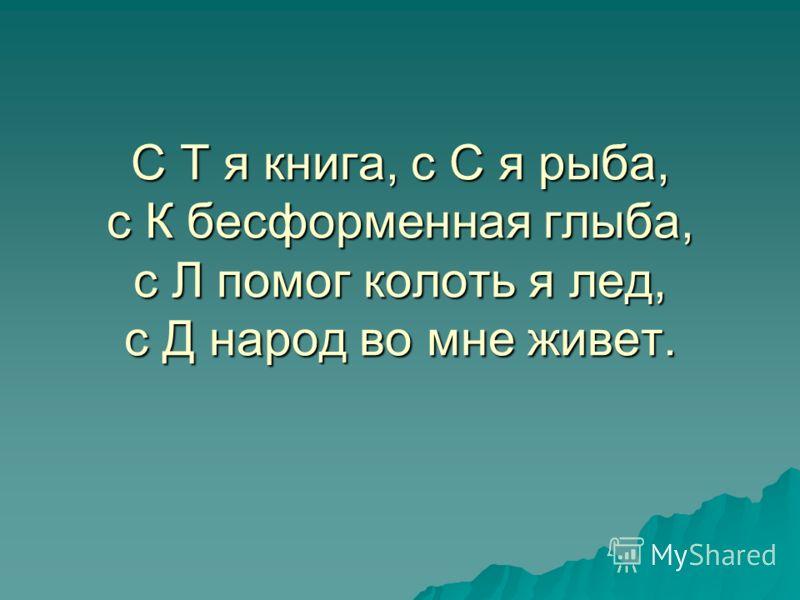 С Т я книга, с С я рыба, с К бесформенная глыба, с Л помог колоть я лед, с Д народ во мне живет.