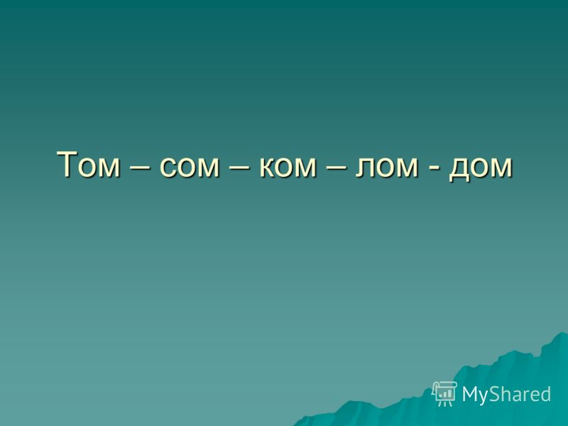 Том – сом – ком – лом - дом