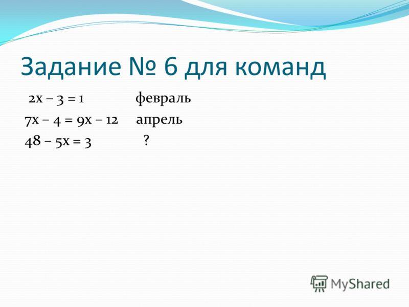 Задание 6 для команд 2х – 3 = 1 февраль 7х – 4 = 9х – 12 апрель 48 – 5х = 3 ?