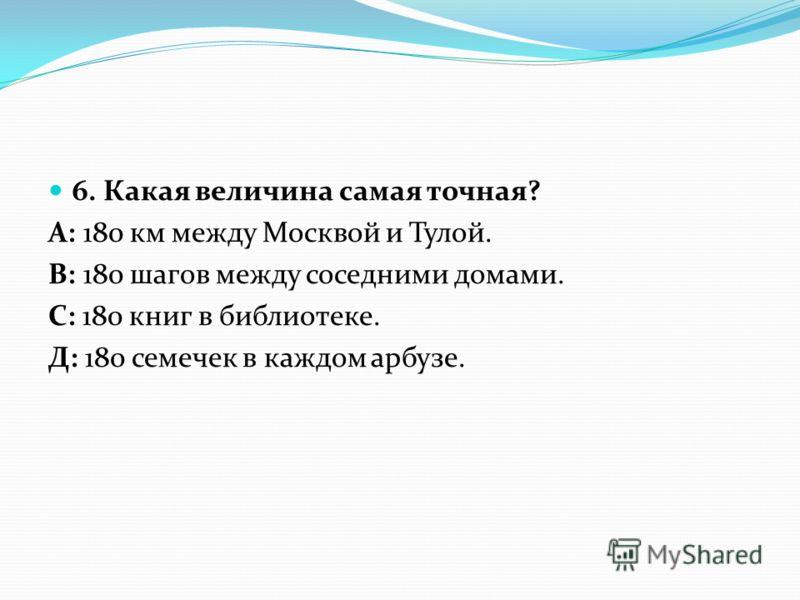 6. Какая величина самая точная? А: 180 км между Москвой и Тулой. В: 180 шагов между соседними домами. С: 180 книг в библиотеке. Д: 180 семечек в каждом арбузе.