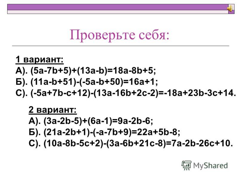Решите самостоятельно: 1 вариант: А). (5a-7b+5)+(13a-b); Б). (11a-b+51)-(-5a-b+50); С). (-5a+7b-c+12)-(13a-16b+2c-2). 2 вариант: А). (3a-2b-5)+(6a-1); Б). (21a-2b+1)-(-a-7b+9); С). (10a-8b-5c+2)-(3a-6b+21c-8).