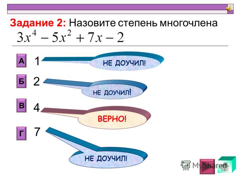 алгебраическая сумма одночленов; Б А В Г НЕ ДОУЧИЛ ! переменные и числа; буквенные и числовые выражения; числа и степени. Задание 1: закончите предложение: Многочленом называется … НЕ ДОУЧИЛ! ВЕРНО! НЕ ДОУЧИЛ!