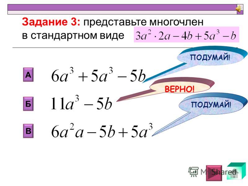 2 В Б А Г 1 4 7 Задание 2: Назовите степень многочлена НЕ ДОУЧИЛ! ВЕРНО! НЕ ДОУЧИЛ !