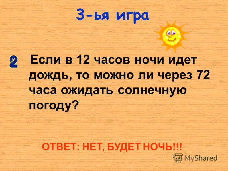 3-ья игра Если в 12 часов ночи идет дождь, то можно ли через 72 часа ожидать солнечную погоду? ОТВЕТ: НЕТ, БУДЕТ НОЧЬ!!!