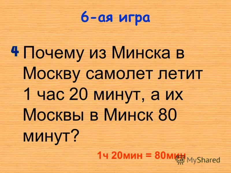 Почему из Минска в Москву самолет летит 1 час 20 минут, а их Москвы в Минск 80 минут? 6-ая игра 1ч 20мин = 80мин
