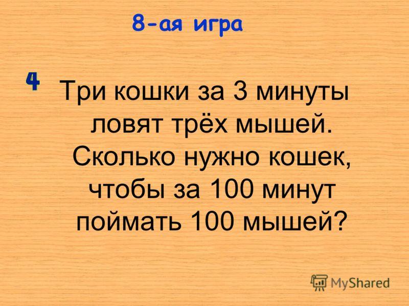 Три кошки за 3 минуты ловят трёх мышей. Сколько нужно кошек, чтобы за 100 минут поймать 100 мышей? 8-ая игра