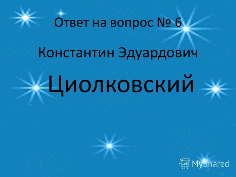 Ответ на вопрос 6 Константин Эдуардович Циолковский