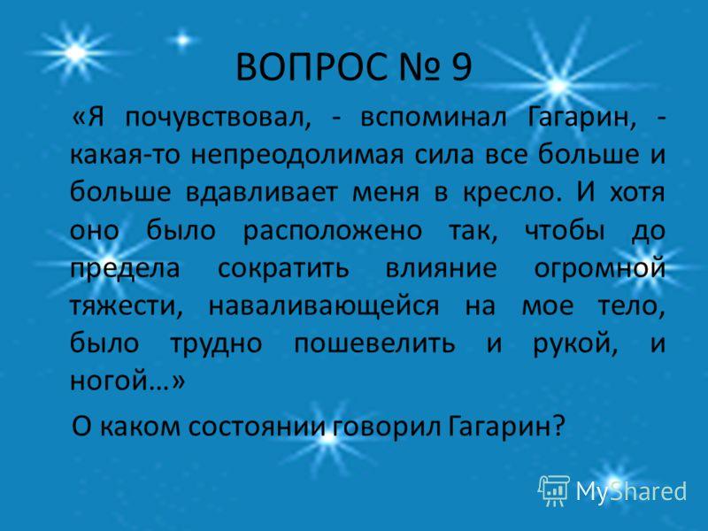 ВОПРОС 9 «Я почувствовал, - вспоминал Гагарин, - какая-то непреодолимая сила все больше и больше вдавливает меня в кресло. И хотя оно было расположено так, чтобы до предела сократить влияние огромной тяжести, наваливающейся на мое тело, было трудно п