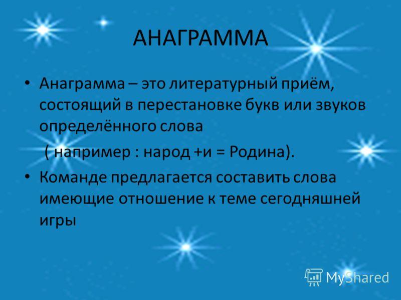 АНАГРАММА Анаграмма – это литературный приём, состоящий в перестановке букв или звуков определённого слова ( например : народ +и = Родина). Команде предлагается составить слова имеющие отношение к теме сегодняшней игры