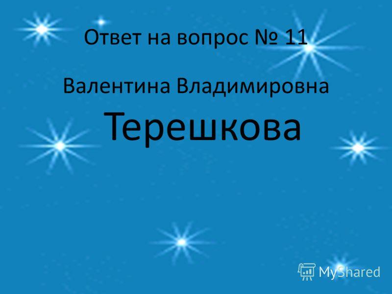 Ответ на вопрос 11 Валентина Владимировна Терешкова