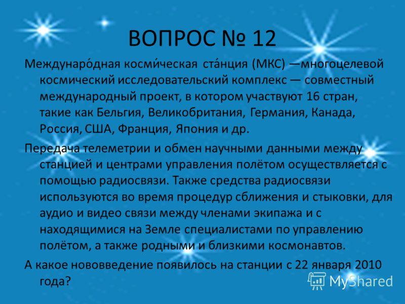 ВОПРОС 12 Междунаро́дная косми́ческая ста́нция (МКС) многоцелевой космический исследовательский комплекс совместный международный проект, в котором участвуют 16 стран, такие как Бельгия, Великобритания, Германия, Канада, Россия, США, Франция, Япония