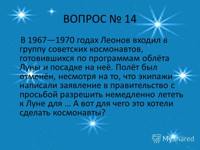 ВОПРОС 14 В 19671970 годах Леонов входил в группу советских космонавтов, готовившихся по программам облёта Луны и посадке на неё. Полёт был отменён, несмотря на то, что экипажи написали заявление в правительство с просьбой разрешить немедленно лететь