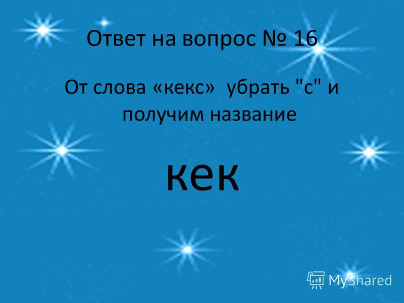 Ответ на вопрос 16 От слова «кекс» убрать с и получим название кек