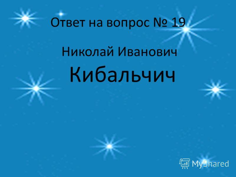 Ответ на вопрос 19 Николай Иванович Кибальчич