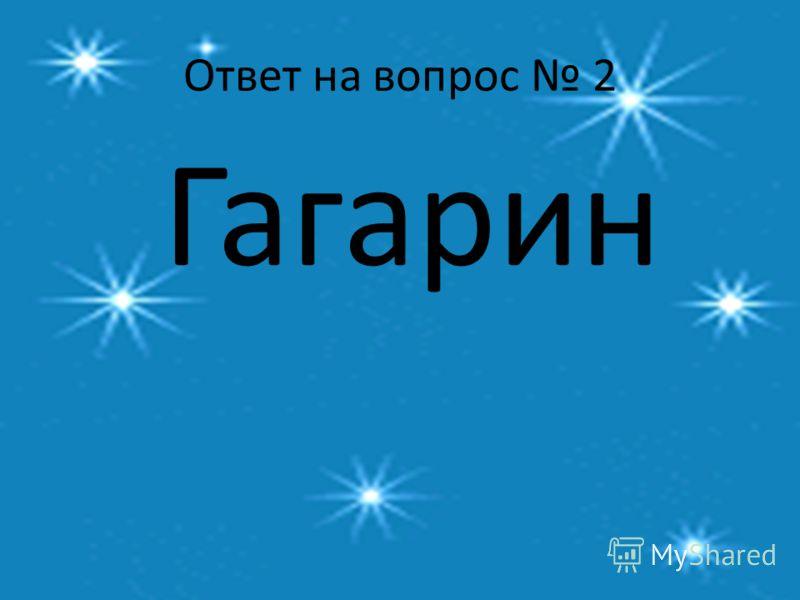 Ответ на вопрос 2 Гагарин