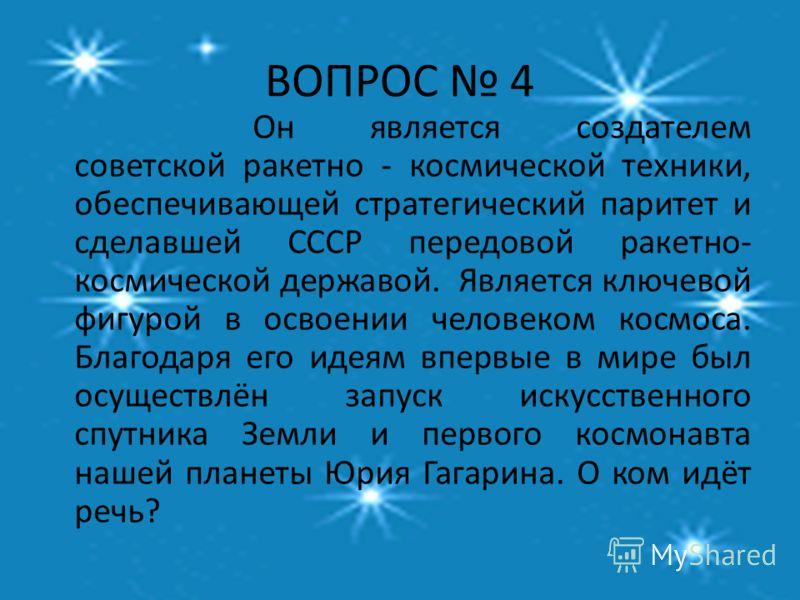 ВОПРОС 4 Он является создателем советской ракетно - космической техники, обеспечивающей стратегический паритет и сделавшей СССР передовой ракетно- космической державой. Является ключевой фигурой в освоении человеком космоса. Благодаря его идеям вперв