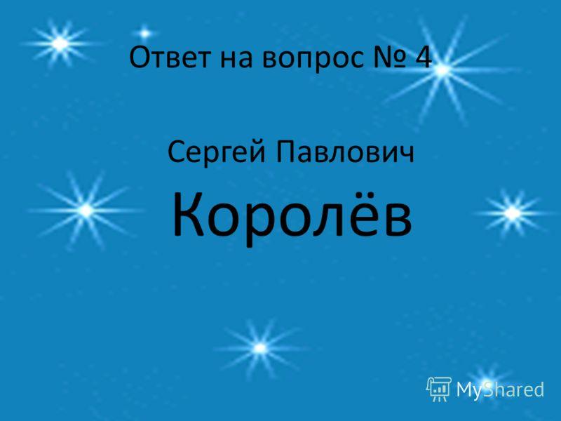 Ответ на вопрос 4 Сергей Павлович Королёв
