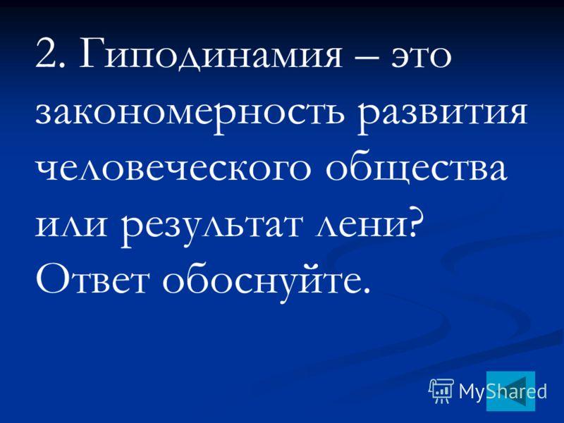 1.Гиподинамия – это: 1. недостаток движения 2. избыток движения 3. физическое перенапряжение организма