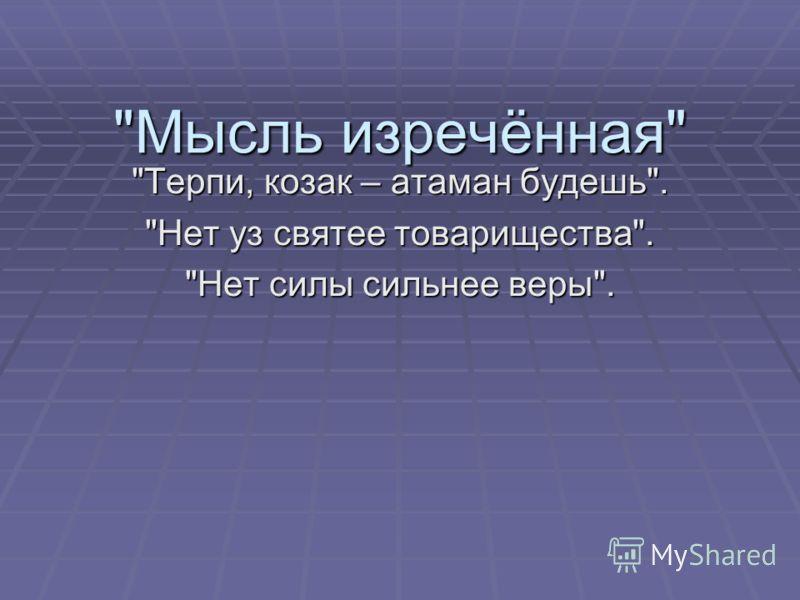 Мысль изречённая Терпи, козак – атаман будешь. Нет уз святее товарищества. Нет силы сильнее веры.