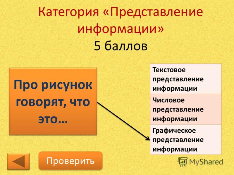 Категория «Представление информации» 5 баллов Про рисунок говорят, что это… Проверить Текстовое представление информации Числовое представление информации Графическое представление информации