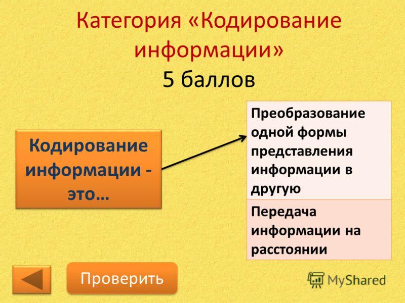 Категория «Кодирование информации» 5 баллов Кодирование информации - это… Проверить Преобразование одной формы представления информации в другую Передача информации на расстоянии
