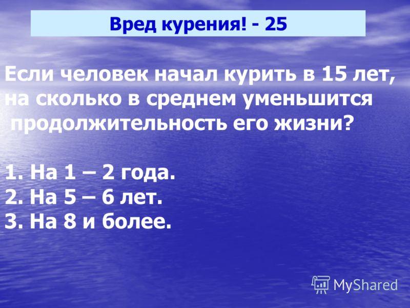 Вред курения! - 25 Если человек начал курить в 15 лет, на сколько в среднем уменьшится продолжительность его жизни? 1. На 1 – 2 года. 2. На 5 – 6 лет. 3. На 8 и более.