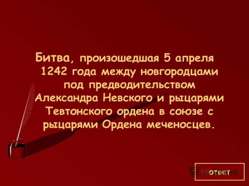 Битва, произошедшая 5 апреля 1242 года между новгородцами под предводительством Александра Невского и рыцарями Тевтонского ордена в союзе с рыцарями Ордена меченосцев. ответ