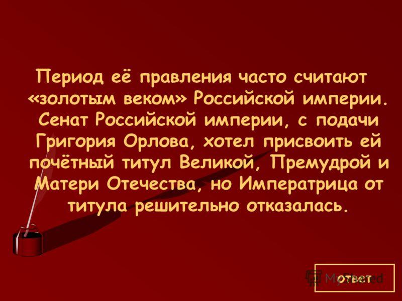 Период её правления часто считают «золотым веком» Российской империи. Сенат Российской империи, с подачи Григория Орлова, хотел присвоить ей почётный титул Великой, Премудрой и Матери Отечества, но Императрица от титула решительно отказалась. ответ