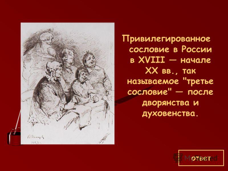 Привилегированное сословие в России в XVIII начале ХХ вв., так называемое третье сословие после дворянства и духовенства. ответ