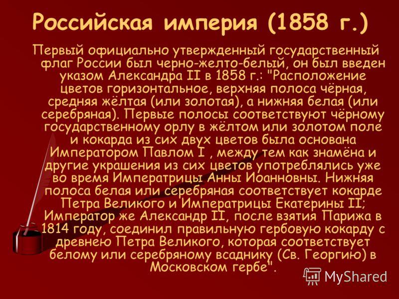 Российская империя (1858 г.) Первый официально утвержденный государственный флаг России был черно-желто-белый, он был введен указом Александра II в 1858 г.: