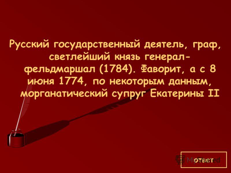 Русский государственный деятель, граф, светлейший князь генерал- фельдмаршал (1784). Фаворит, а с 8 июня 1774, по некоторым данным, морганатический супруг Екатерины II ответ