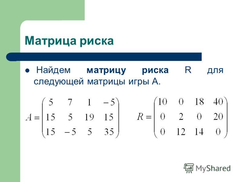 Матрица риска Найдем матрицу риска R для следующей матрицы игры А.